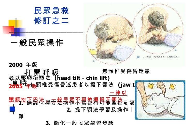 民眾急救 修訂之二 2000  年版  無頸椎受傷昏迷患者以壓額抬頦法  (head tilt - chin lift)  有頸椎受傷昏迷患者以提下顎法  (jaw thrust) 一般民眾操作  打開呼吸道時 2005  年版  一律以壓額抬...