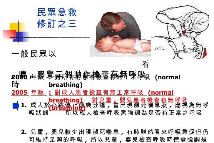 民眾急救 修訂之三 2000  年版  :  對所有的患者檢查有無正常呼吸  (normal breathing)  2005  年版  :  對成人患者檢查有無正常呼吸  (normal breathing)  對兒童 ,  嬰兒患者檢查有無...