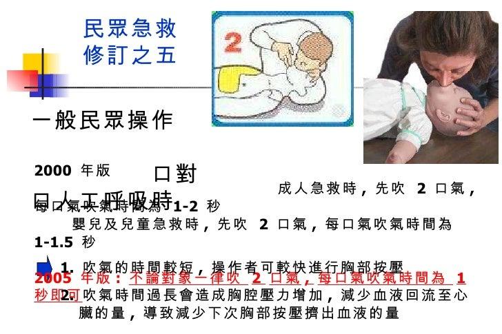 民眾急救 修訂之五 2000  年版  成人急救時 ,  先吹  2  口氣 ,  每口氣吹氣時間為  1-2  秒  嬰兒及兒童急救時 ,  先吹  2  口氣 ,  每口氣吹氣時間為  1-1.5  秒 2005  年版 :  不論對象一律...