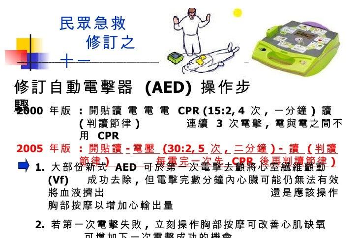 民眾急救  修訂之十一 2000  年版  :  開貼讀 電 電 電  CPR (15:2, 4  次 ,  一分鐘 )  讀  ( 判讀節律 )  連續  3  次電擊 ,  電與電之間不用  CPR  2005  年版  :  開貼讀 - ...