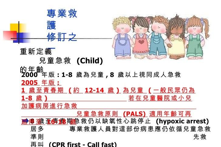 專業救護  修訂之一 8  歲至青春期急救仍以缺氧性心跳停止  (hypoxic arrest)  居多  專業救護人員對這部份病患應仍依循兒童急救準則  先救再叫  (CPR first - Call fast)  2000  年版 : 1-...