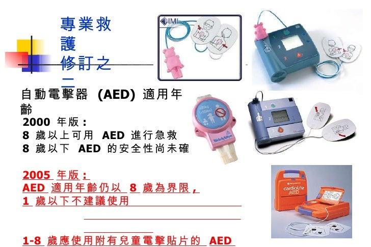 2000  年版 :  8  歲以上可用  AED  進行急救  8  歲以下  AED  的安全性尚未確定 2005  年版 :  AED  適用年齡仍以  8  歲為界限 ,  1  歲以下不建議使用  1-8  歲應使用附有兒童電擊貼片的...