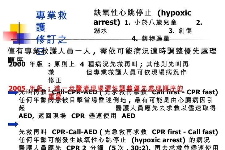 僅有專業救護人員一人 ,  需依可能病況適時調整優先處理順序 先叫再救  Call-CPR-AED ( 先求救再急救  Call first - CPR fast) 任何年齡病患被目擊當場昏迷倒地 ,  最有可能是由心臟病因引起  醫護人員應先...