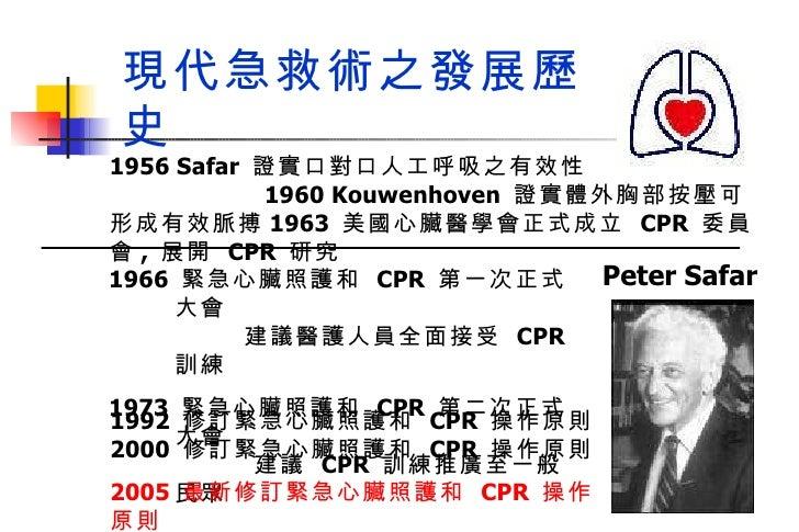1966  緊急心臟照護和  CPR  第一次正式大會  建議醫護人員全面接受  CPR  訓練 1973  緊急心臟照護和  CPR  第二次正式大會  建議  CPR  訓練推廣至一般民眾 Peter Safar 現代急救術之發展歷史 19...