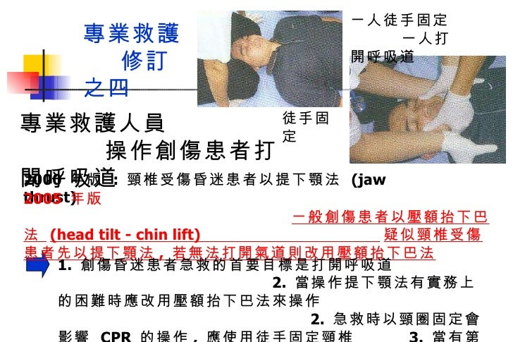 2000  年版  :  頸椎受傷昏迷患者以提下顎法  (jaw thrust) 專業救護人員  操作創傷患者打開呼吸道 2005  年版  ㄧ般創傷患者以壓額抬下巴法  (head tilt - chin lift)  疑似頸椎受傷患者先以提...