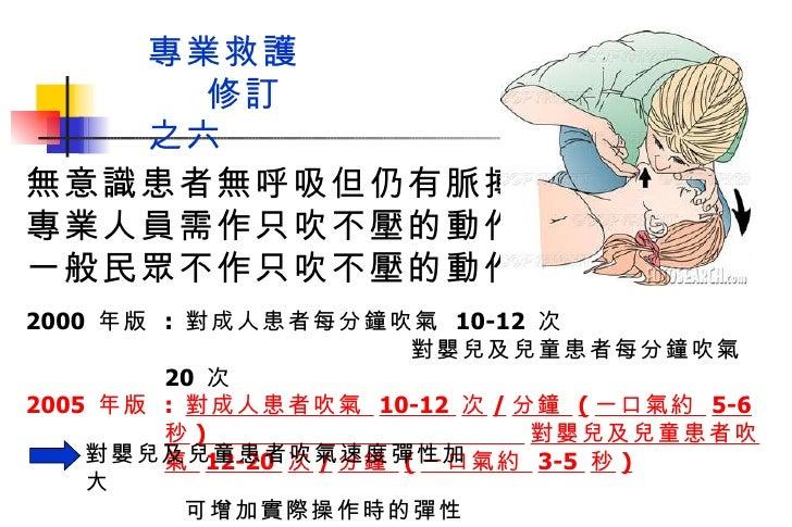 2000  年版  :  對成人患者每分鐘吹氣  10-12  次  對嬰兒及兒童患者每分鐘吹氣  20  次 2005  年版  :  對成人患者吹氣  10-12  次 / 分鐘  ( 一口氣約  5-6  秒 )  對嬰兒及兒童患者吹氣 ...