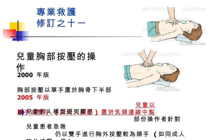 專業救護  修訂之十一 2000  年版  兒童胸部按壓以單手置於胸骨下半部 2005  年版  兒童以單手或雙手  ( 如成人按壓 )  置於乳頭連線中點 兒童胸部按壓的操作 兒童假人模型研究顯示  部份操作者針對兒童患者急救  仍以雙手進行...