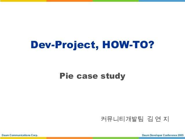 Dev-Project, HOW-TO?                            Pie case study                                    커뮤니티개발팀 김 연 지Daum Commun...