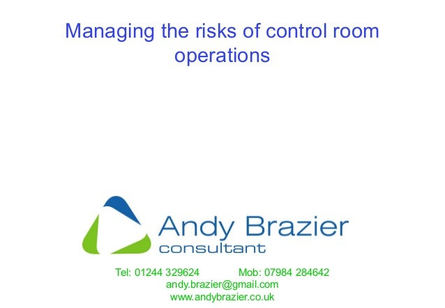 Tel: 01244 329624 Mob: 07984 284642 andy.brazier@gmail.com www.andybrazier.co.uk Managing the risks of control room operat...