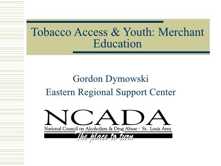 Tobacco Access & Youth: Merchant Education Gordon Dymowski Eastern Regional Support Center