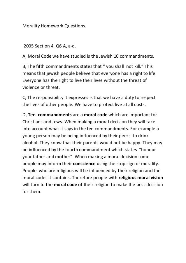 Morality Homework Questions. 2005 Section 4. Q6 A, a-d. A, Moral Code we have studied is the Jewish 10 commandments. B, Th...