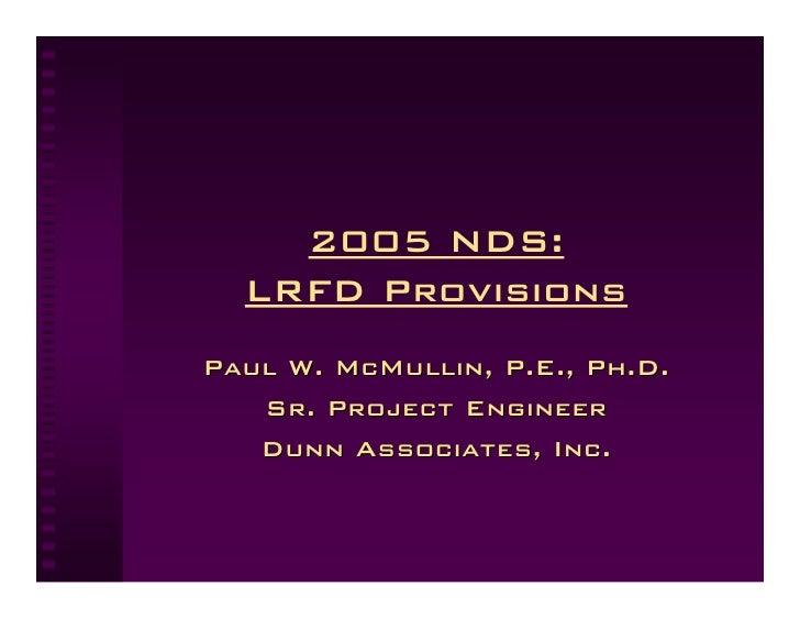 2005 NDS:   LRFD Provisions Paul W. McMullin, P.E., Ph.D.    Sr. Project Engineer    Dunn Associates, Inc.