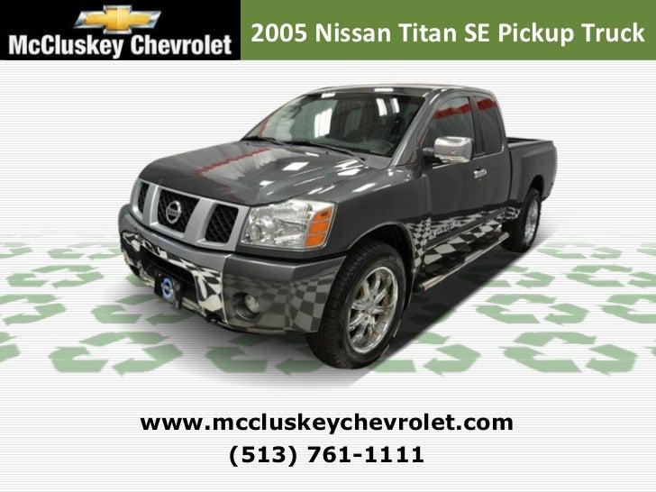 2005 Nissan Titan SE Pickup Truck (513) 761 1111 Www.mccluskeychevrolet. ...