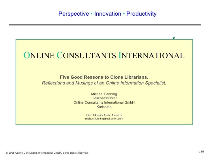 Perspective  •  Innovation  •  Productivity O NLINE  C ONSULTANTS  I NTERNATIONAL Five Good Reasons to Clone Librarians. R...