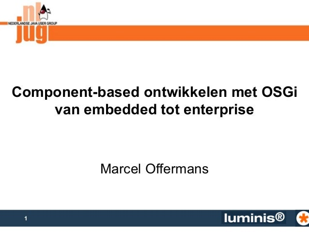 Component-based ontwikkelen met OSGi  1  van embedded tot enterprise  Marcel Offermans