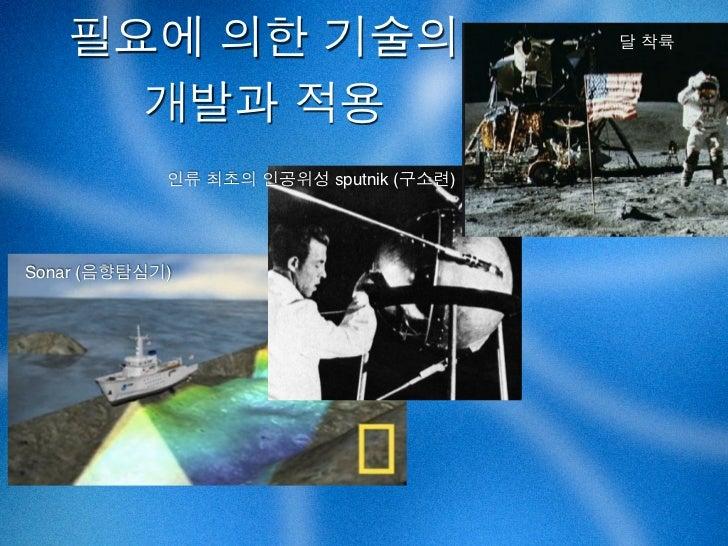 필요에 의한 기술의                           달 착륙     개발과 적용            인류 최초의 인공위성 sputnik (구소련)Sonar (음향탐심기)