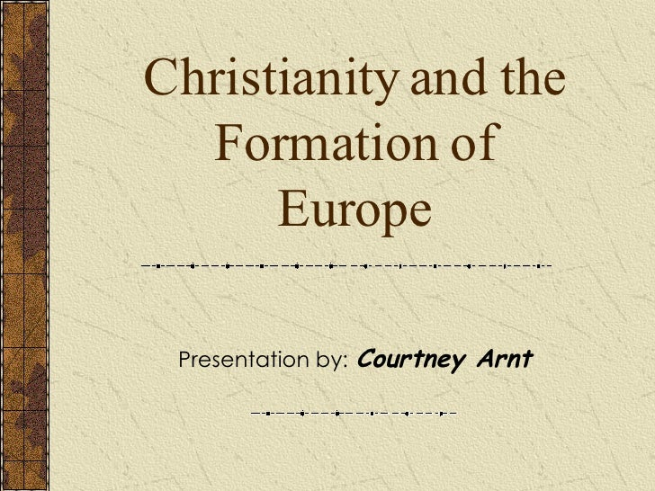 Christianity and the Formation of Europe Presentation by:   Courtney Arnt