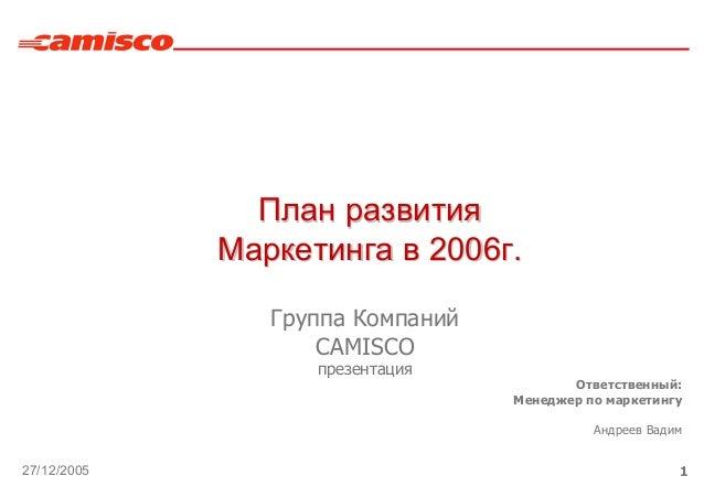 27/12/2005 1 Группа Компаний CAMISCO презентация ПланПлан развитияразвития МаркетингаМаркетинга вв 20062006гг.. Ответствен...