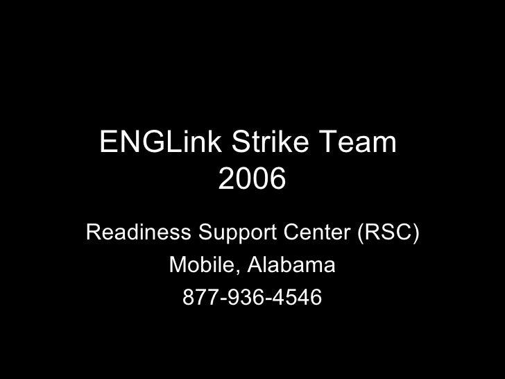 ENGLink Strike Team  2006 Readiness Support Center (RSC) Mobile, Alabama 877-936-4546