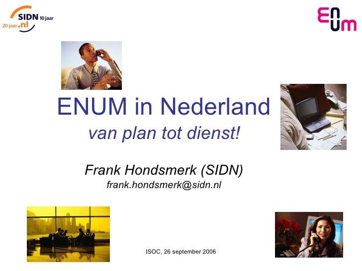 <ul><li>ENUM in Nederland </li></ul><ul><li>van plan tot dienst! </li></ul><ul><li>Frank Hondsmerk (SIDN) </li></ul><ul><l...