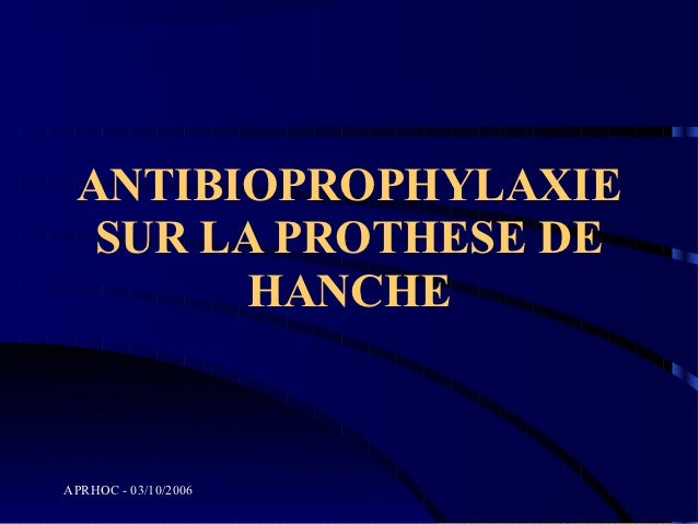 ANTIBIOPROPHYLAXIE  SUR LA PROTHESE DE       HANCHEAPRHOC - 03/10/2006