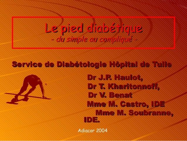 Le pied diabétique         - du simple au compliqué -Service de Diabétologie Hôpital de Tulle                    Dr J.P. H...