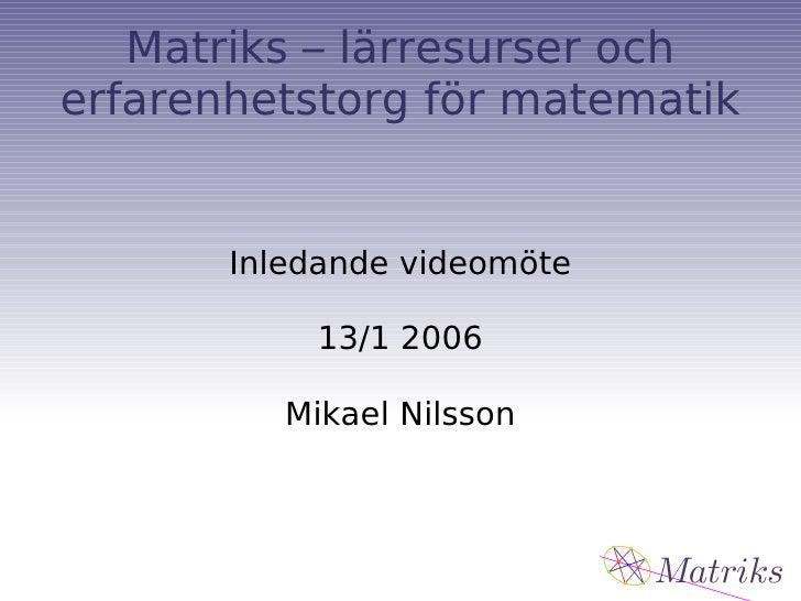 Matriks – lärresurser och erfarenhetstorg för matematik Inledande videomöte 13/1 2006 Mikael Nilsson