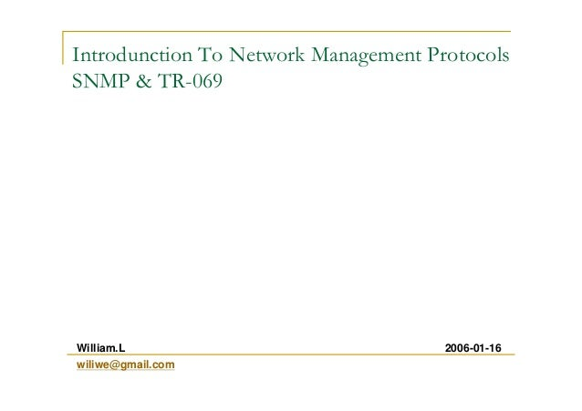 Introdunction To Network Management Protocols SNMP & TR-069 2006-01-16William.L wiliwe@gmail.com