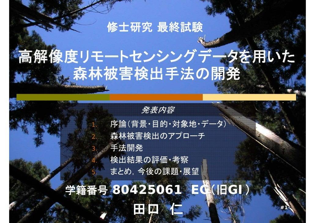 修士研究 最終試験高解像度リモートセンシングデータを用いた    森林被害検出手法の開発              発表内容     1.   序論(背景・目的・対象地・データ)     2.   森林被害検出のアプローチ     3.    ...