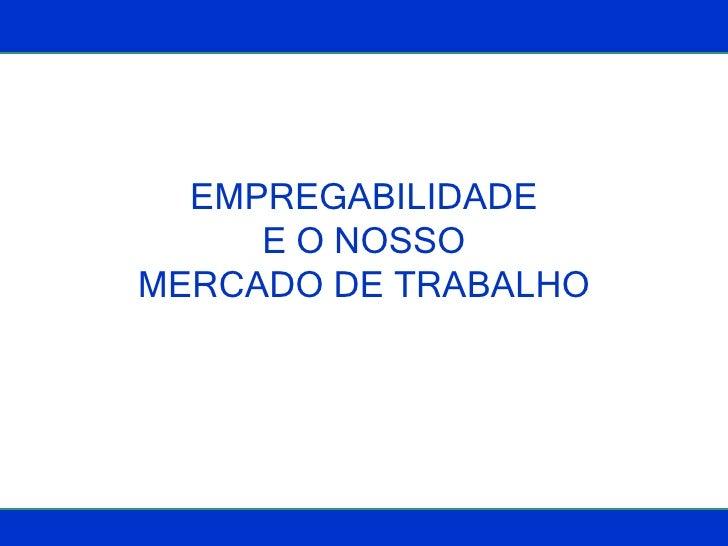 EMPREGABILIDADE E O NOSSO MERCADO DE TRABALHO