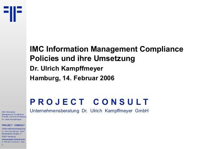 IMC Information Management Compliance Policies und ihre Umsetzung Dr. Ulrich Kampffmeyer PROJECT CONSULT Unternehmensberat...