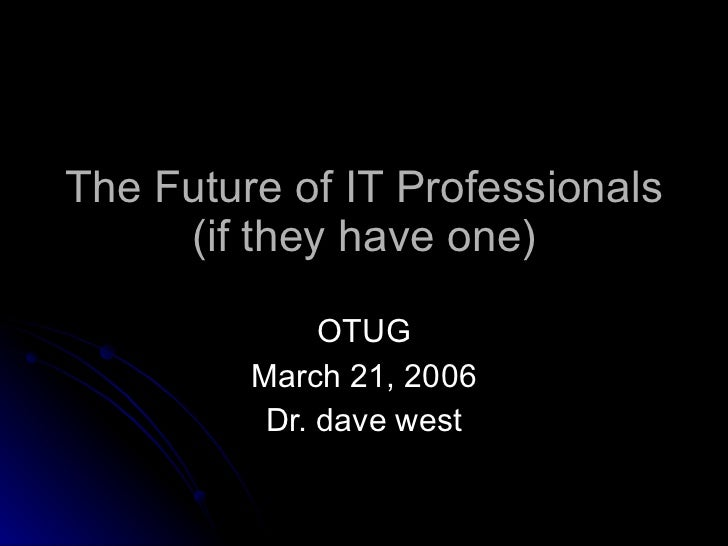 The Future of IT Professionals (if they have one) OTUG March 21, 2006 Dr. dave west