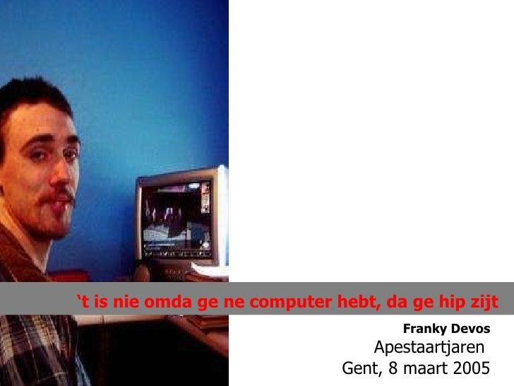 Franky Devos Apestaartjaren  Gent, 8 maart 2005 ' t is nie omda ge ne computer hebt, da ge hip zijt