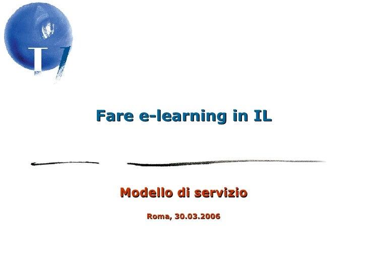 Fare e-learning in IL Modello di servizio Roma, 30.03.2006