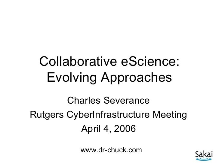 Collaborative eScience:   Evolving Approaches        Charles SeveranceRutgers CyberInfrastructure Meeting           April ...