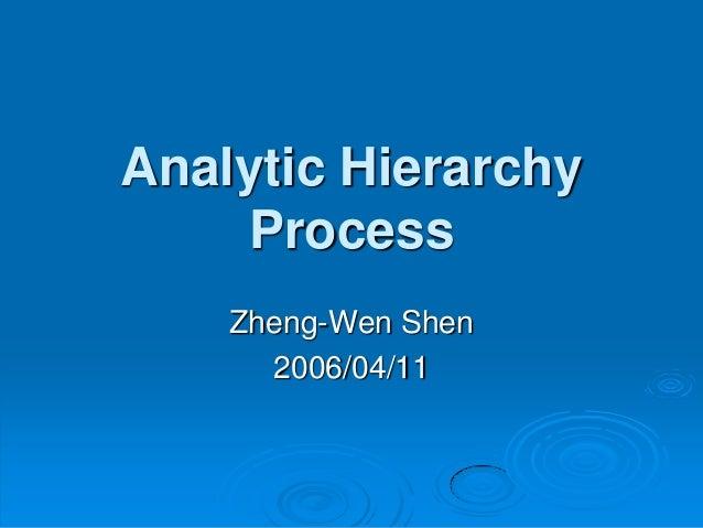 Analytic Hierarchy    Process    Zheng-Wen Shen      2006/04/11