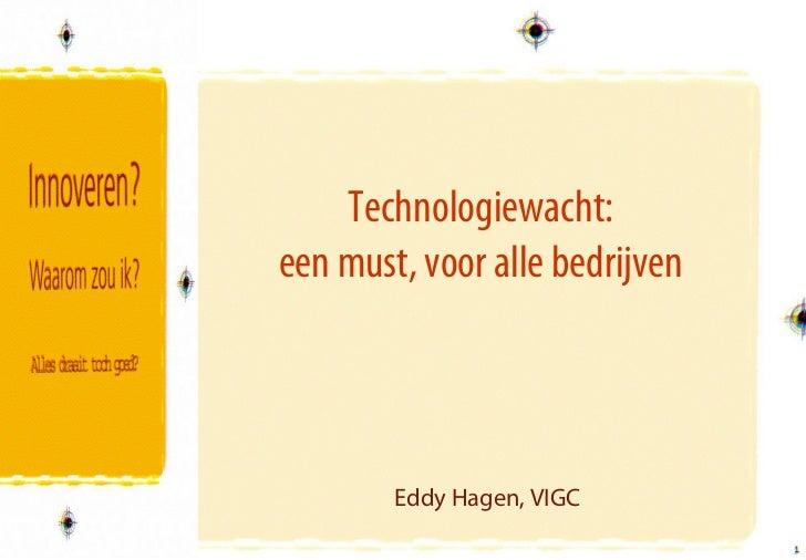 Technologiewacht:een must, voor alle bedrijven        Eddy Hagen, VIGC                                1                   ...