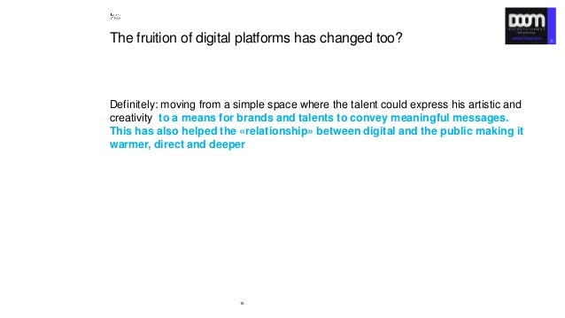 10 The fruition of digital platforms has changed too? Definitely: moving from a simple space where the talent could expres...