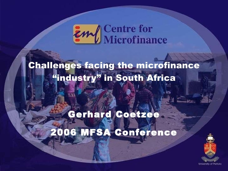 """Challenges facing the microfinance """"industry"""" in South Africa Gerhard Coetzee 2006 MFSA Conference"""