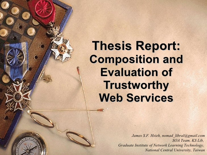Thesis Report: Composition and Evaluation of Trustworthy Web Services James S.F. Hsieh, nomad_libral@gmail.com SOA Team, K...