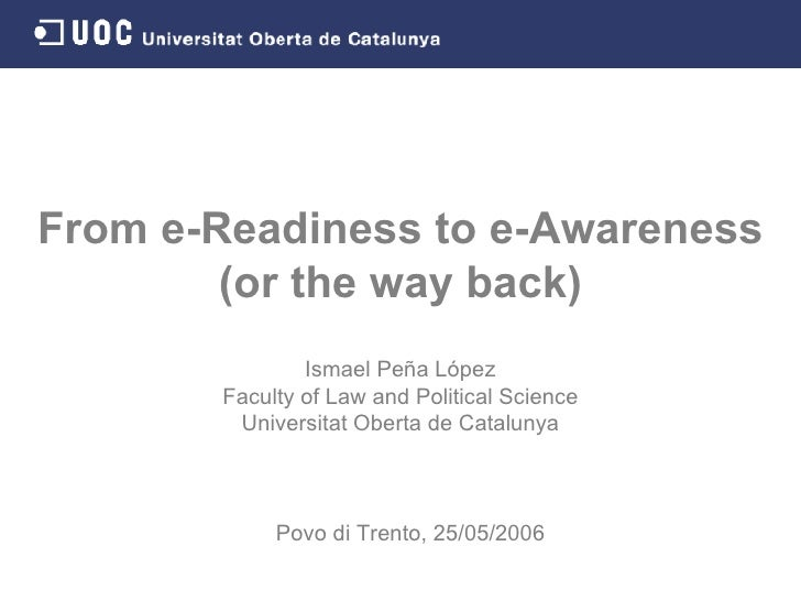 From e-Readiness to e-Awareness (or the way back) Ismael Peña López Faculty of Law and Political Science Universitat Obert...