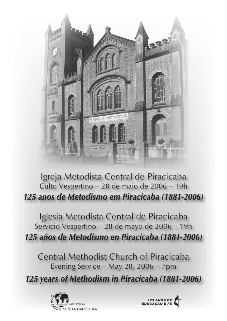 Igreja Metodista Central de Piracicaba     Culto Vespertino – 28 de maio de 2006 – 19h 125 anos de Metodismo em Piracicaba...