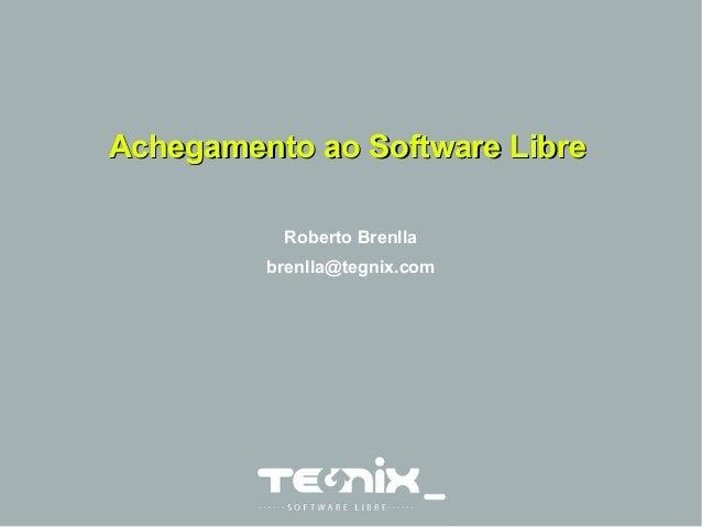 Achegamento aaoo SSooffttwwaarree LLiibbrree  Roberto Brenlla  brenlla@tegnix.com