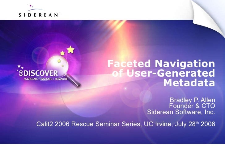 Faceted Navigation of User-Generated Metadata Bradley P. Allen Founder & CTO Siderean Software, Inc. Calit2 2006 Rescue Se...