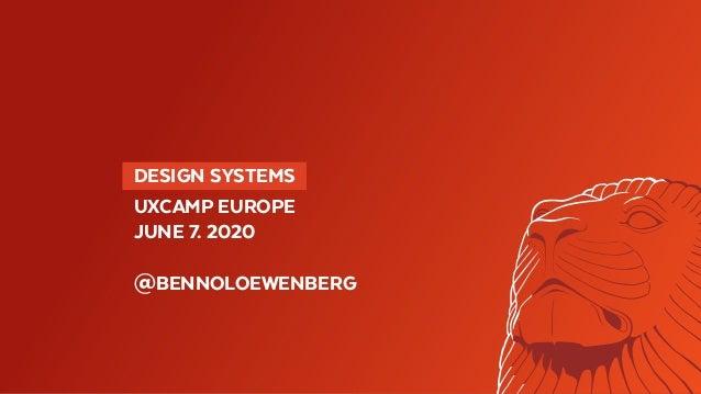 DESIGN SYSTEMS UXCAMP EUROPE JUNE 7. 2020 @BENNOLOEWENBERG