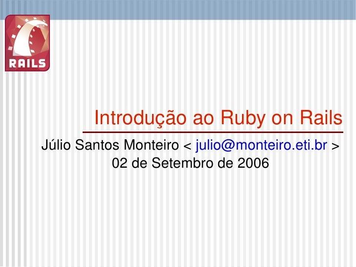 Introdução ao Ruby on Rails Júlio Santos Monteiro <  [email_address]  > 02 de Setembro de 2006