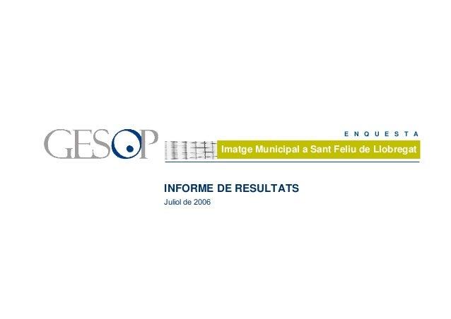 1 Enquesta d'Imatge Municipal a Sant Feliu de Llobregat Juliol de 2006Gabinet d'Estudis Socials i Opinió Pública INFORME D...