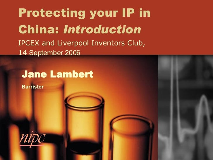 Protecting your IP in China:  Introduction IPCEX and Liverpool Inventors Club, 14  September 2006 Jane Lambert Barrister