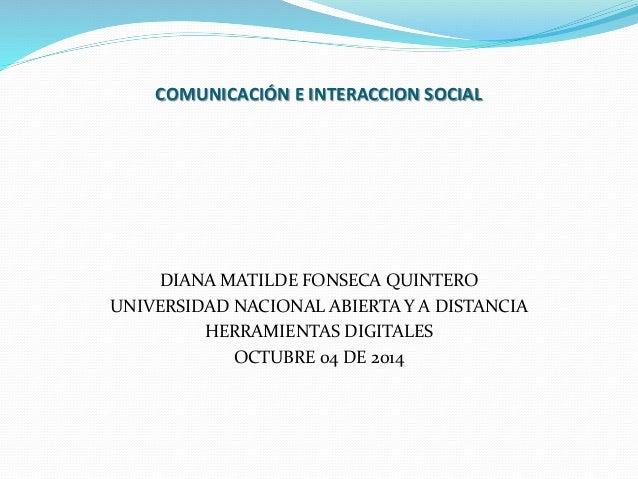 COMUNICACIÓN E INTERACCION SOCIAL  DIANA MATILDE FONSECA QUINTERO  UNIVERSIDAD NACIONAL ABIERTA Y A DISTANCIA  HERRAMIENTA...