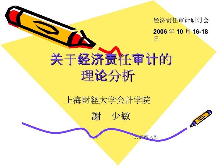 关于经济责任审计的 理论分析   上海財経大学会計学院   謝   少敏 於云南 大理 经济责任审计研讨会 2006 年 10 月 16-18 日